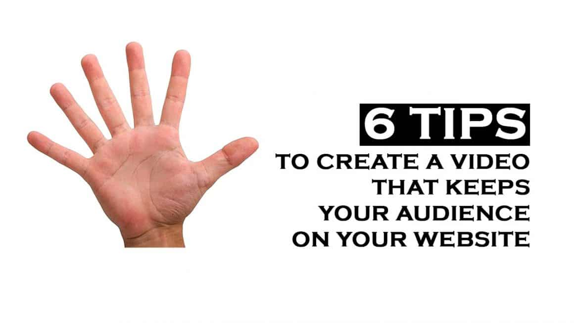 6 Tips To Create A Video That Keeps Your Audience On Your Website.
